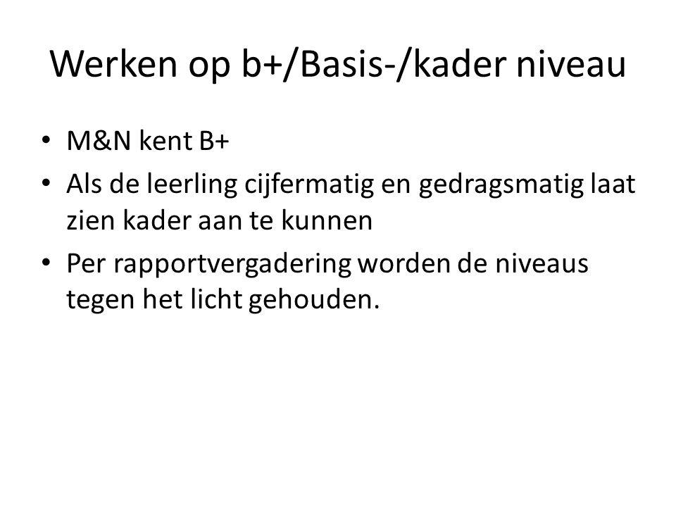 Werken op b+/Basis-/kader niveau M&N kent B+ Als de leerling cijfermatig en gedragsmatig laat zien kader aan te kunnen Per rapportvergadering worden d