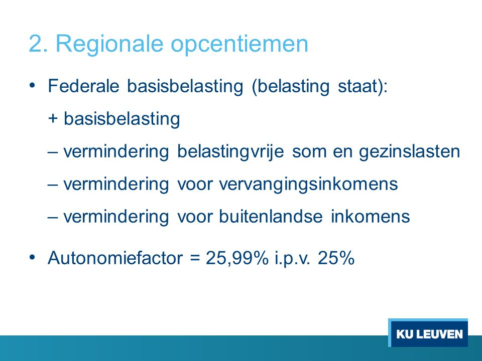 2. Regionale opcentiemen Federale basisbelasting (belasting staat): + basisbelasting – vermindering belastingvrije som en gezinslasten – vermindering