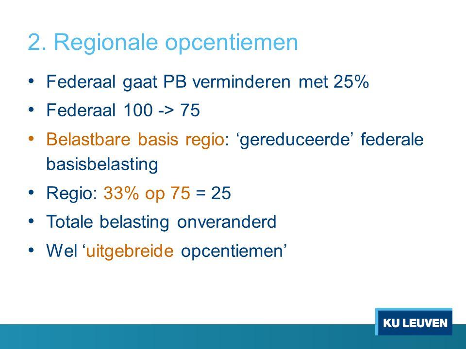2. Regionale opcentiemen Federaal gaat PB verminderen met 25% Federaal 100 -> 75 Belastbare basis regio: 'gereduceerde' federale basisbelasting Regio: