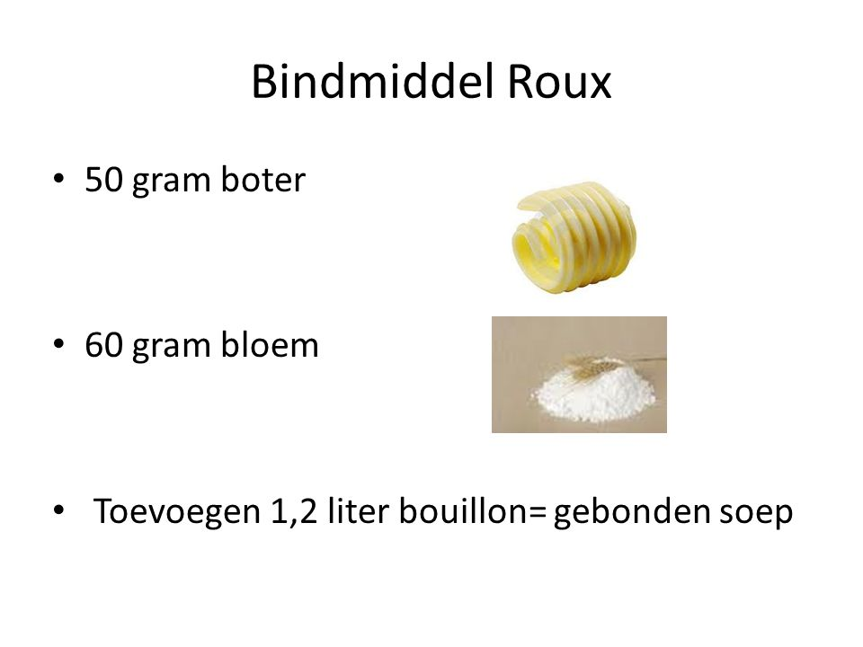 Bindmiddel Roux 50 gram boter 60 gram bloem Toevoegen 1,2 liter bouillon= gebonden soep