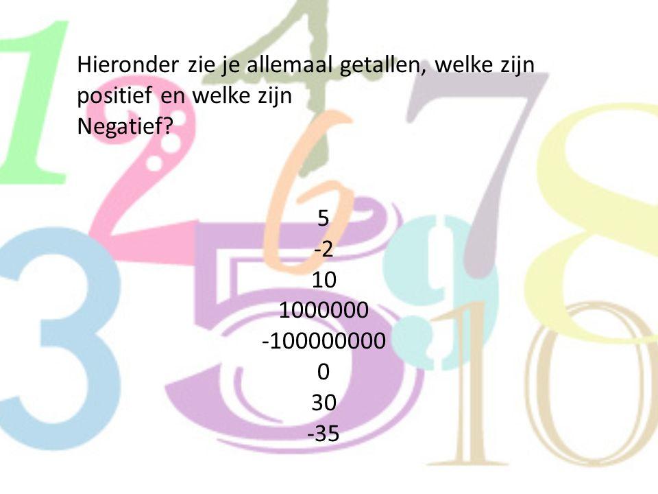 antwoorden Positief: 5, 10, 1000000, 30 Negatief: -2, -100000000, -35 Dan blijft 0 nog over, deze is namelijk niet positief, maar ook niet negatief