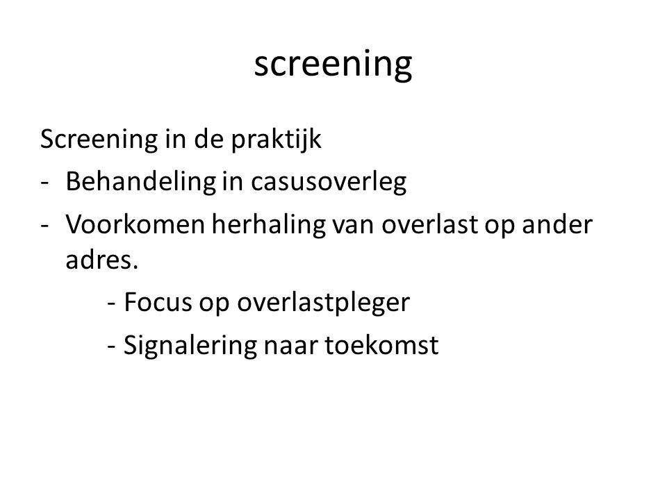 screening Screening in de praktijk -Behandeling in casusoverleg -Voorkomen herhaling van overlast op ander adres. -Focus op overlastpleger -Signalerin