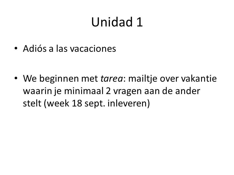 Unidad 1 Adiós a las vacaciones We beginnen met tarea: mailtje over vakantie waarin je minimaal 2 vragen aan de ander stelt (week 18 sept.
