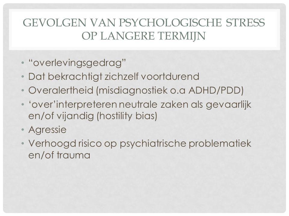 """GEVOLGEN VAN PSYCHOLOGISCHE STRESS OP LANGERE TERMIJN """"overlevingsgedrag"""" Dat bekrachtigt zichzelf voortdurend Overalertheid (misdiagnostiek o.a ADHD/"""