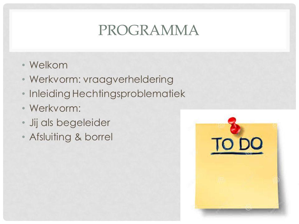 PROGRAMMA Welkom Werkvorm: vraagverheldering Inleiding Hechtingsproblematiek Werkvorm: Jij als begeleider Afsluiting & borrel