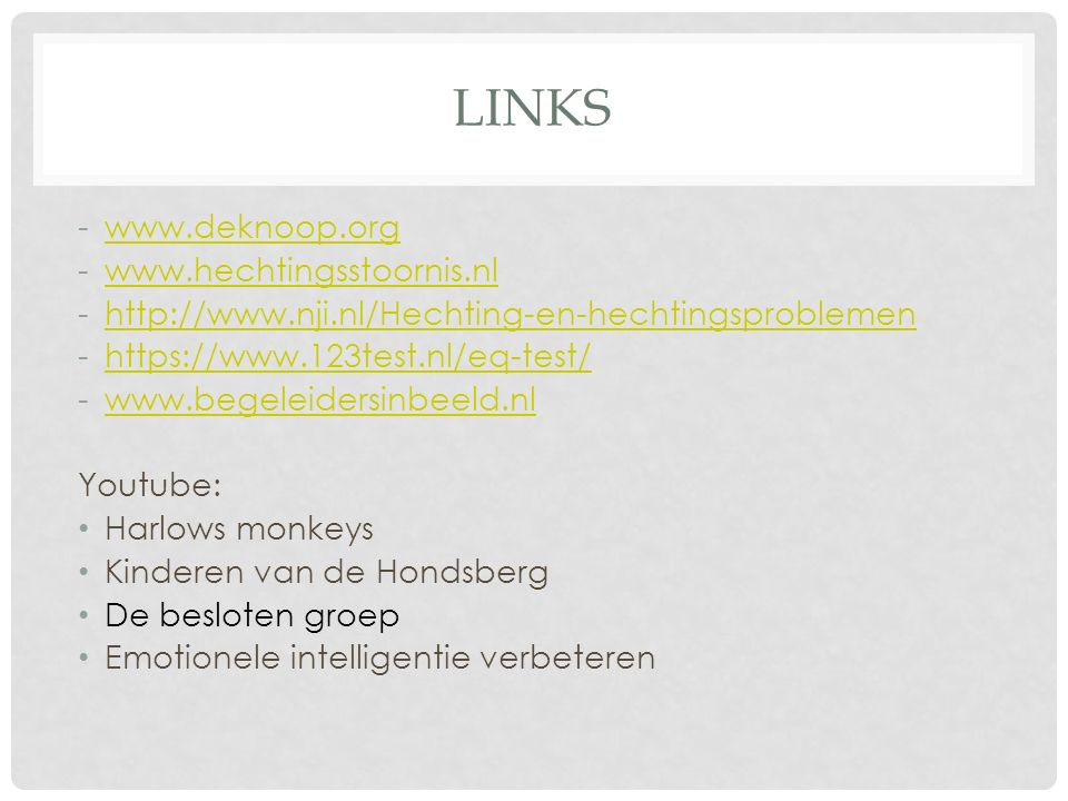 LINKS -www.deknoop.orgwww.deknoop.org -www.hechtingsstoornis.nlwww.hechtingsstoornis.nl -http://www.nji.nl/Hechting-en-hechtingsproblemenhttp://www.nj