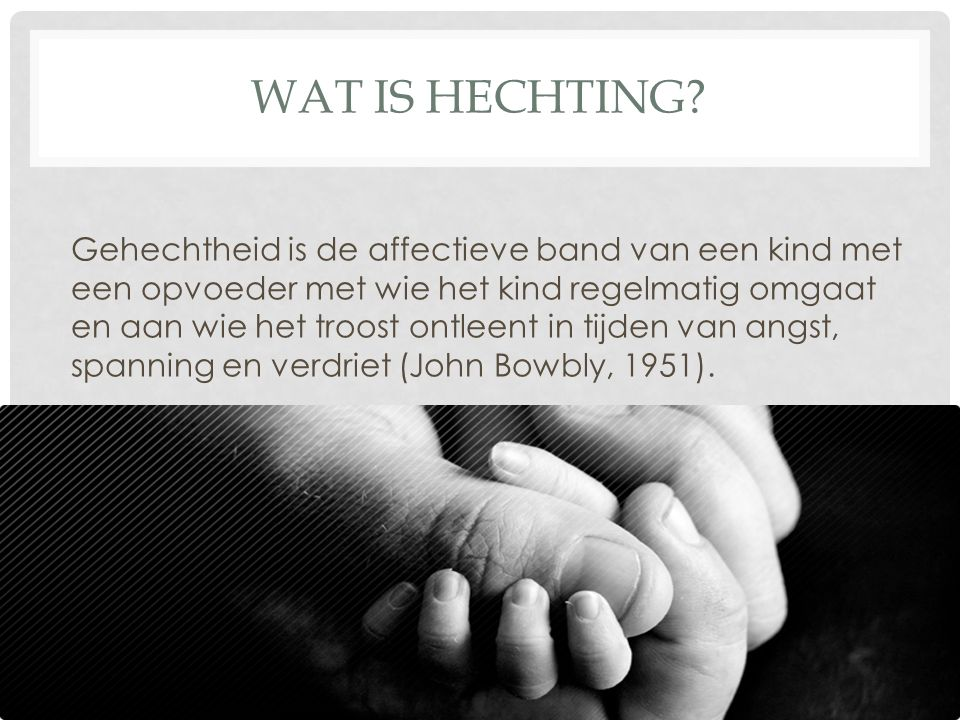 WAT IS HECHTING? Gehechtheid is de affectieve band van een kind met een opvoeder met wie het kind regelmatig omgaat en aan wie het troost ontleent in
