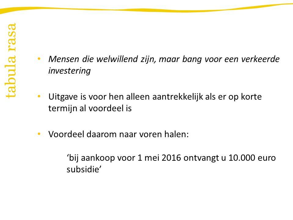 Mensen die welwillend zijn, maar bang voor een verkeerde investering Uitgave is voor hen alleen aantrekkelijk als er op korte termijn al voordeel is Voordeel daarom naar voren halen: 'bij aankoop voor 1 mei 2016 ontvangt u 10.000 euro subsidie'