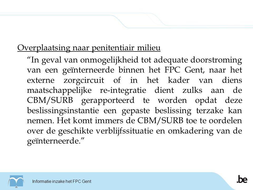 Overplaatsing naar penitentiair milieu In geval van onmogelijkheid tot adequate doorstroming van een geïnterneerde binnen het FPC Gent, naar het externe zorgcircuit of in het kader van diens maatschappelijke re-integratie dient zulks aan de CBM/SURB gerapporteerd te worden opdat deze beslissingsinstantie een gepaste beslissing terzake kan nemen.