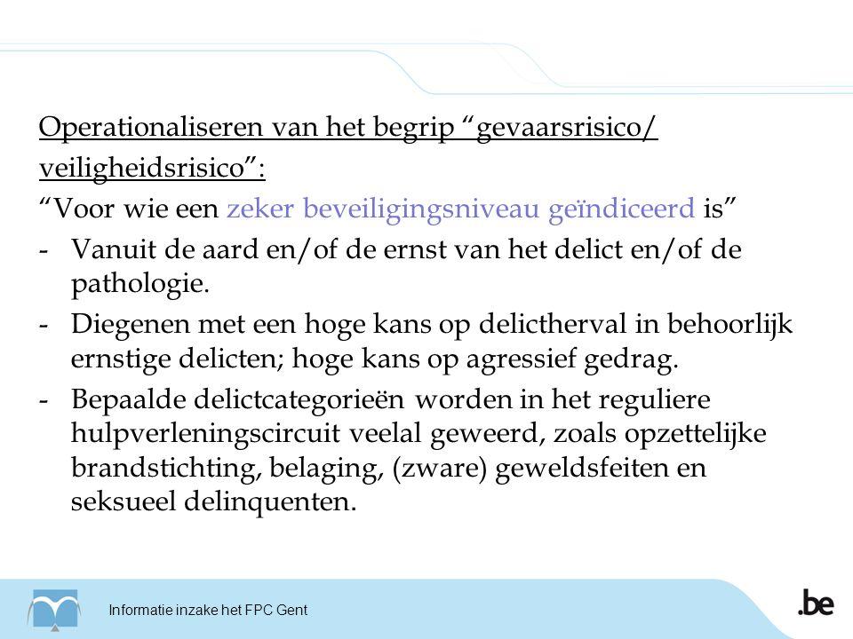 Informatie inzake het FPC Gent Operationaliseren van het begrip gevaarsrisico/ veiligheidsrisico : Voor wie een zeker beveiligingsniveau geïndiceerd is -Vanuit de aard en/of de ernst van het delict en/of de pathologie.