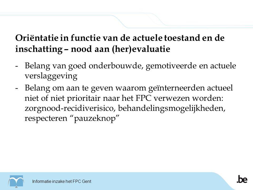 Oriëntatie in functie van de actuele toestand en de inschatting – nood aan (her)evaluatie -Belang van goed onderbouwde, gemotiveerde en actuele verslaggeving -Belang om aan te geven waarom geïnterneerden actueel niet of niet prioritair naar het FPC verwezen worden: zorgnood-recidiverisico, behandelingsmogelijkheden, respecteren pauzeknop Informatie inzake het FPC Gent