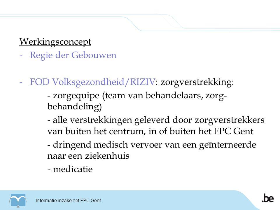 Werkingsconcept -Regie der Gebouwen -FOD Volksgezondheid/RIZIV: zorgverstrekking: - zorgequipe (team van behandelaars, zorg- behandeling) - alle verstrekkingen geleverd door zorgverstrekkers van buiten het centrum, in of buiten het FPC Gent - dringend medisch vervoer van een geïnterneerde naar een ziekenhuis - medicatie * Statuut van het FPC Informatie inzake het FPC Gent