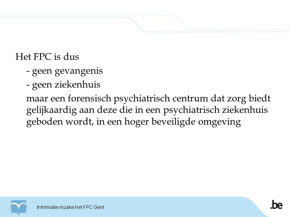 Het FPC is dus - geen gevangenis - geen ziekenhuis maar een forensisch psychiatrisch centrum dat zorg biedt gelijkaardig aan deze die in een psychiatrisch ziekenhuis geboden wordt, in een hoger beveiligde omgeving Informatie inzake het FPC Gent