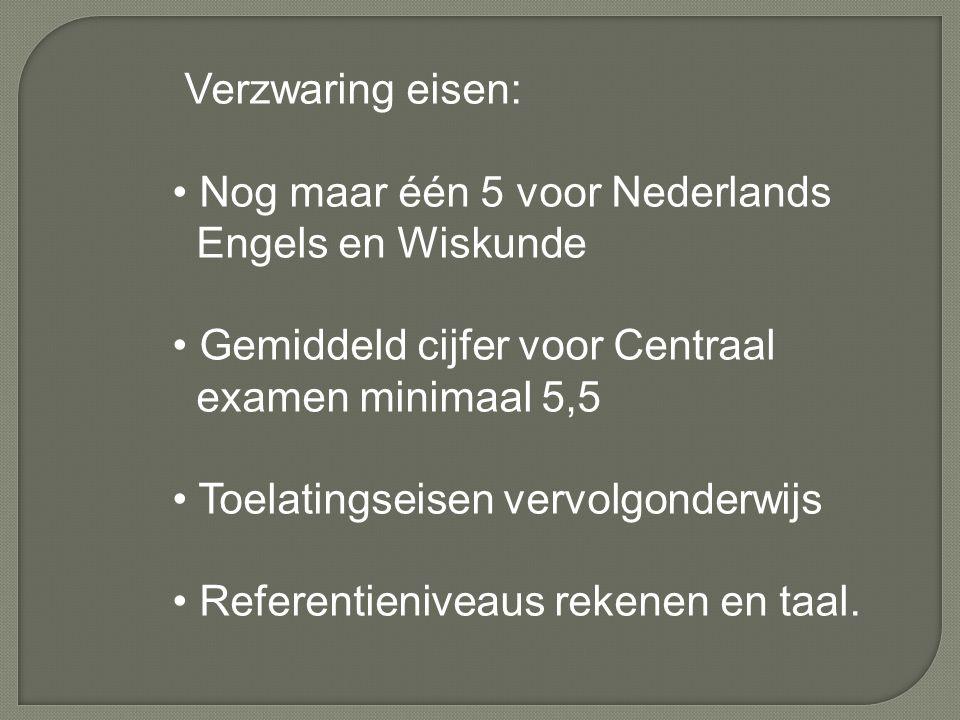 Verzwaring eisen: Nog maar één 5 voor Nederlands Engels en Wiskunde Gemiddeld cijfer voor Centraal examen minimaal 5,5 Toelatingseisen vervolgonderwijs Referentieniveaus rekenen en taal.