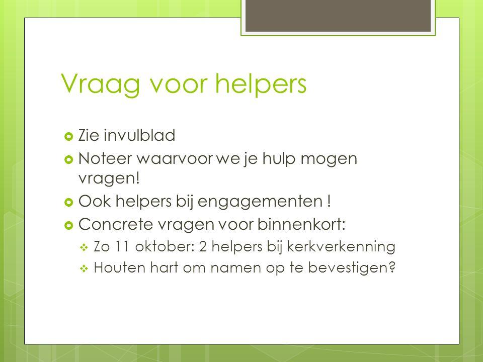 Vraag voor helpers  Zie invulblad  Noteer waarvoor we je hulp mogen vragen!  Ook helpers bij engagementen !  Concrete vragen voor binnenkort:  Zo
