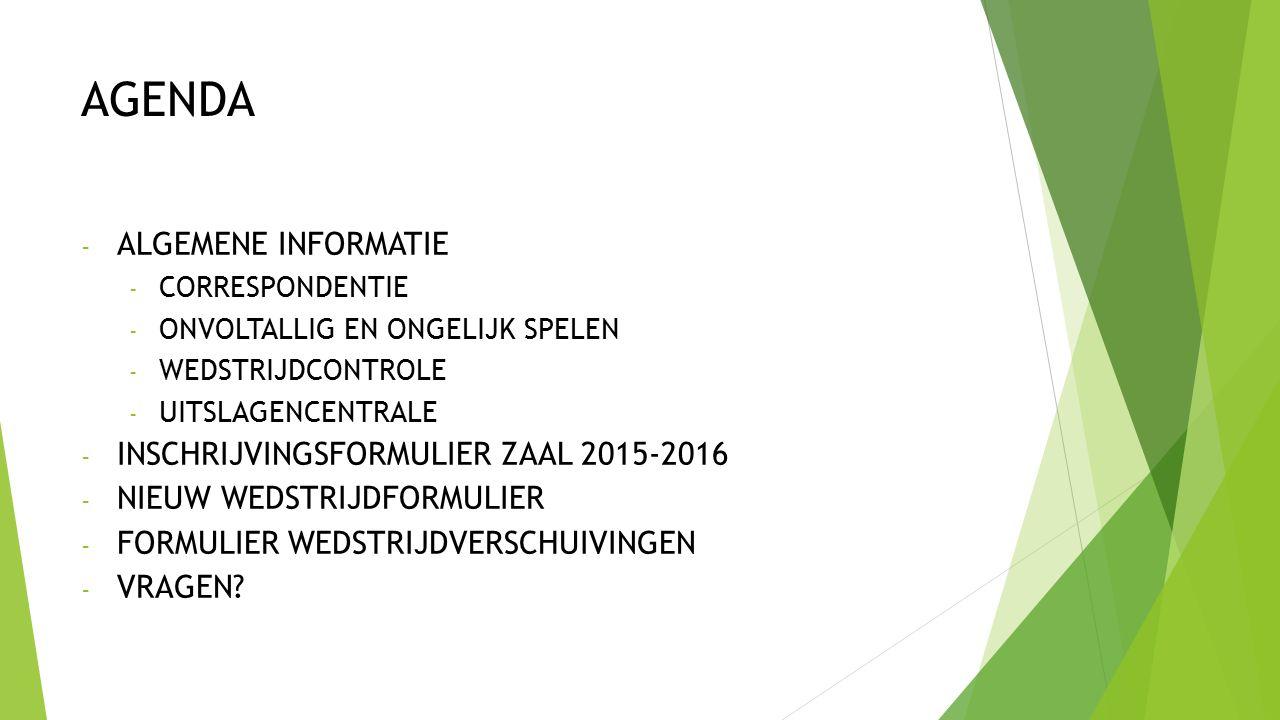 AGENDA - ALGEMENE INFORMATIE - CORRESPONDENTIE - ONVOLTALLIG EN ONGELIJK SPELEN - WEDSTRIJDCONTROLE - UITSLAGENCENTRALE - INSCHRIJVINGSFORMULIER ZAAL 2015-2016 - NIEUW WEDSTRIJDFORMULIER - FORMULIER WEDSTRIJDVERSCHUIVINGEN - VRAGEN