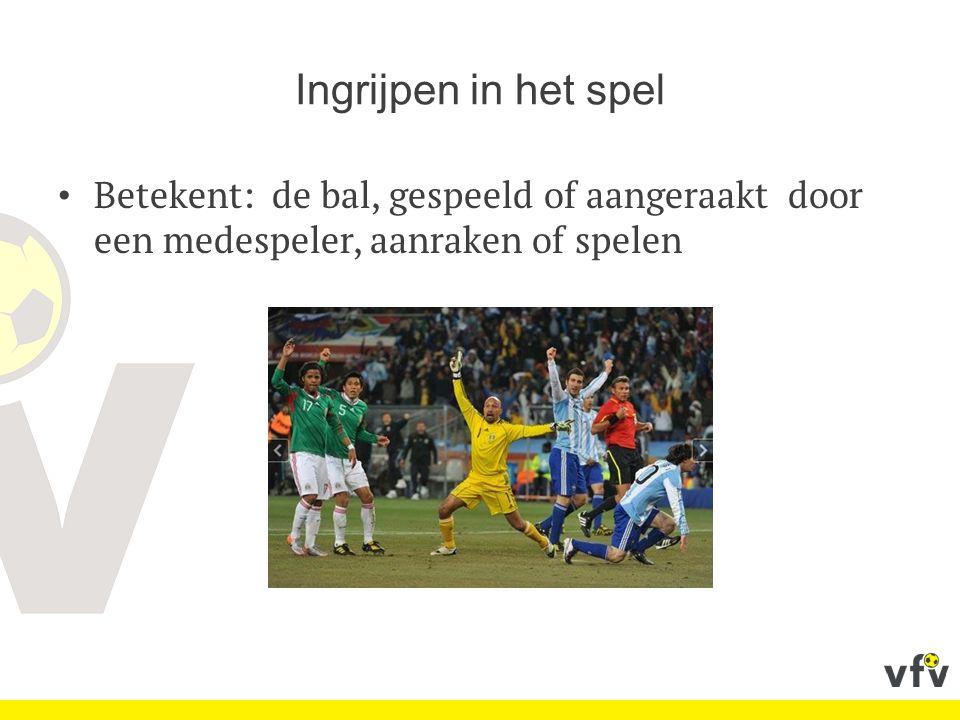 Ingrijpen in het spel Betekent: de bal, gespeeld of aangeraakt door een medespeler, aanraken of spelen