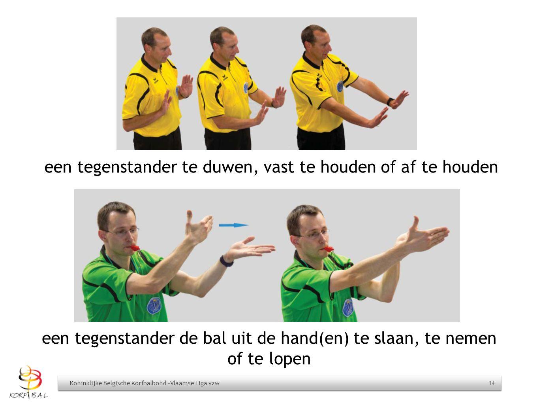een tegenstander de bal uit de hand(en) te slaan, te nemen of te lopen Koninklijke Belgische Korfbalbond -Vlaamse Liga vzw 14 een tegenstander te duwe
