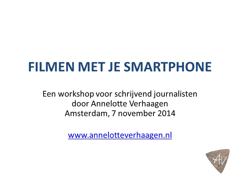 FILMEN MET JE SMARTPHONE Een workshop voor schrijvend journalisten door Annelotte Verhaagen Amsterdam, 7 november 2014 www.annelotteverhaagen.nl