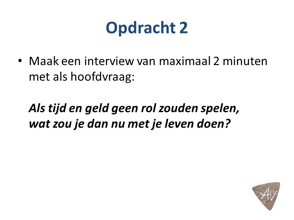 Opdracht 2 Maak een interview van maximaal 2 minuten met als hoofdvraag: Als tijd en geld geen rol zouden spelen, wat zou je dan nu met je leven doen