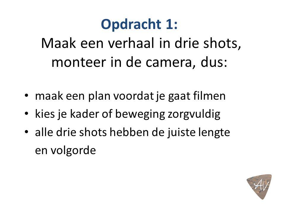 Opdracht 1: Maak een verhaal in drie shots, monteer in de camera, dus: maak een plan voordat je gaat filmen kies je kader of beweging zorgvuldig alle drie shots hebben de juiste lengte en volgorde