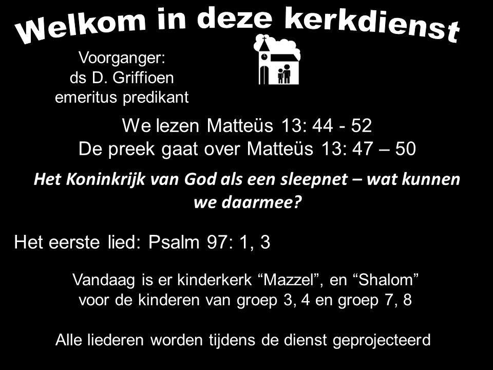 We lezen Matteüs 13: 44 - 52 De preek gaat over Matteüs 13: 47 – 50 Het Koninkrijk van God als een sleepnet – wat kunnen we daarmee.