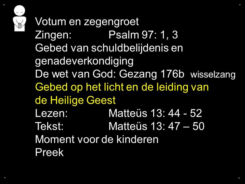 .... Votum en zegengroet Zingen: Psalm 97: 1, 3 Gebed van schuldbelijdenis en genadeverkondiging De wet van God: Gezang 176b wisselzang Gebed op het l
