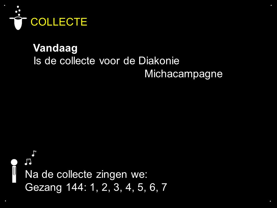 .... COLLECTE Vandaag Is de collecte voor de Diakonie Michacampagne Na de collecte zingen we: Gezang 144: 1, 2, 3, 4, 5, 6, 7