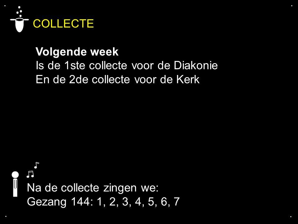 .... COLLECTE Volgende week Is de 1ste collecte voor de Diakonie En de 2de collecte voor de Kerk Na de collecte zingen we: Gezang 144: 1, 2, 3, 4, 5,