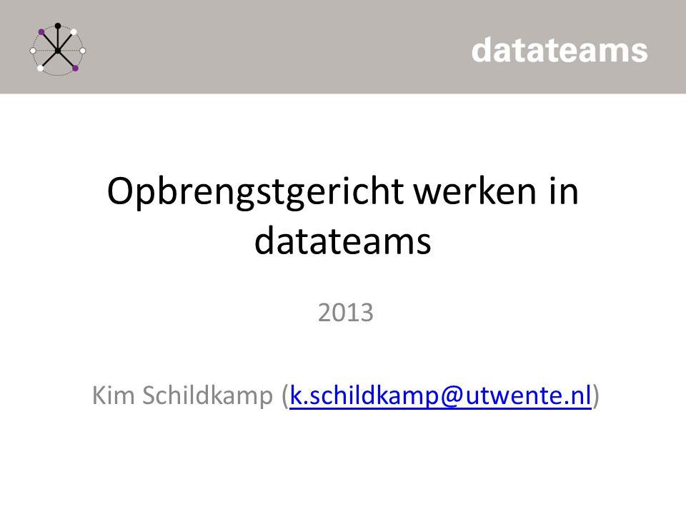 Opbrengstgericht werken in datateams 2013 Kim Schildkamp (k.schildkamp@utwente.nl)k.schildkamp@utwente.nl