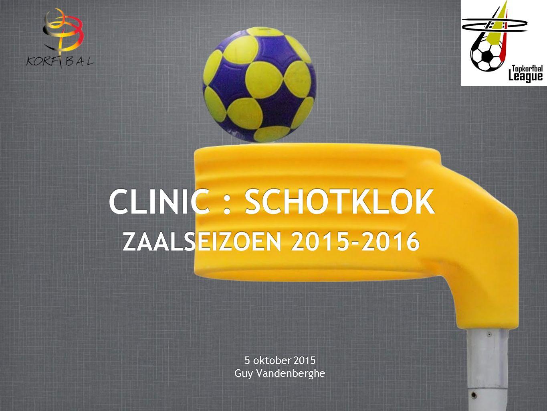 CLINIC : SCHOTKLOK ZAALSEIZOEN 2015-2016 5 oktober 2015 Guy Vandenberghe 5 oktober 2015 Guy Vandenberghe