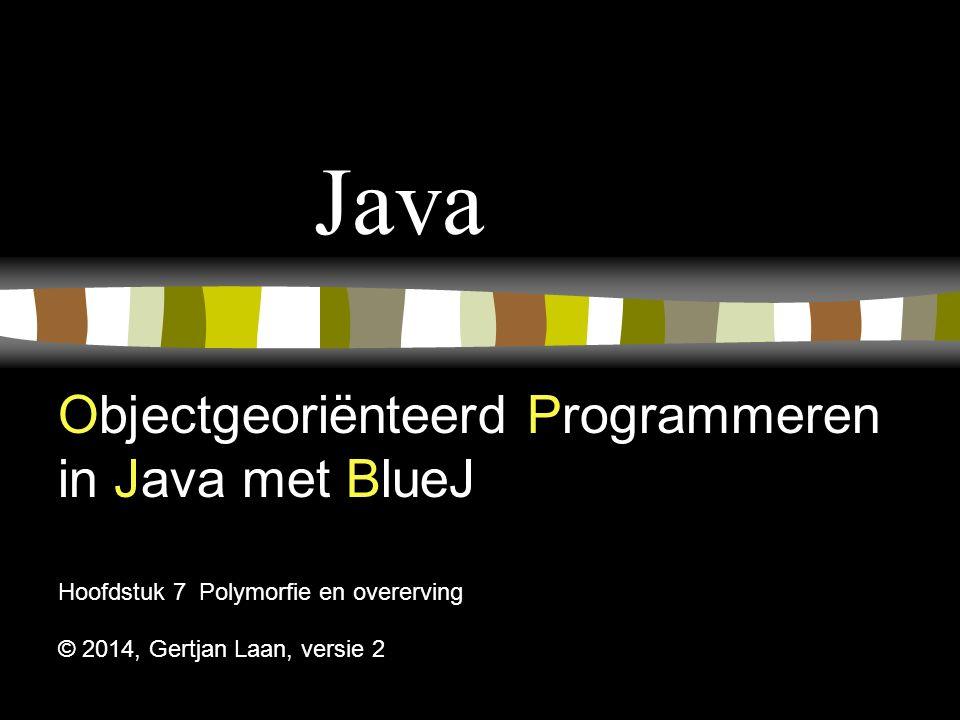 Java Objectgeoriënteerd Programmeren in Java met BlueJ Hoofdstuk 7 Polymorfie en overerving © 2014, Gertjan Laan, versie 2