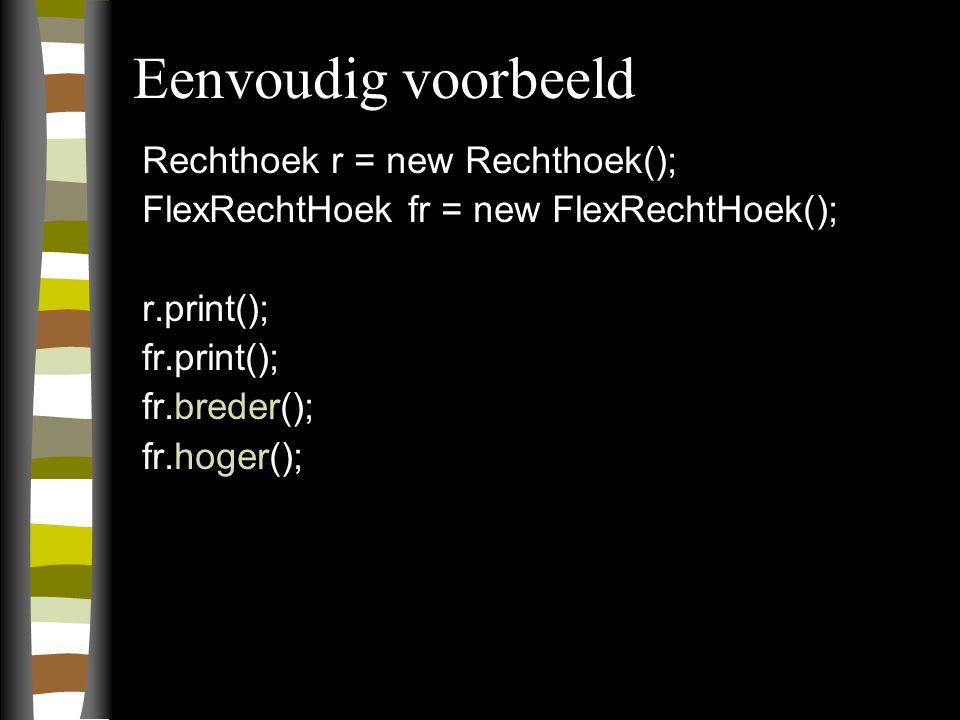 Eenvoudig voorbeeld Rechthoek r = new Rechthoek(); FlexRechtHoek fr = new FlexRechtHoek(); r.print(); fr.print(); fr.breder(); fr.hoger();