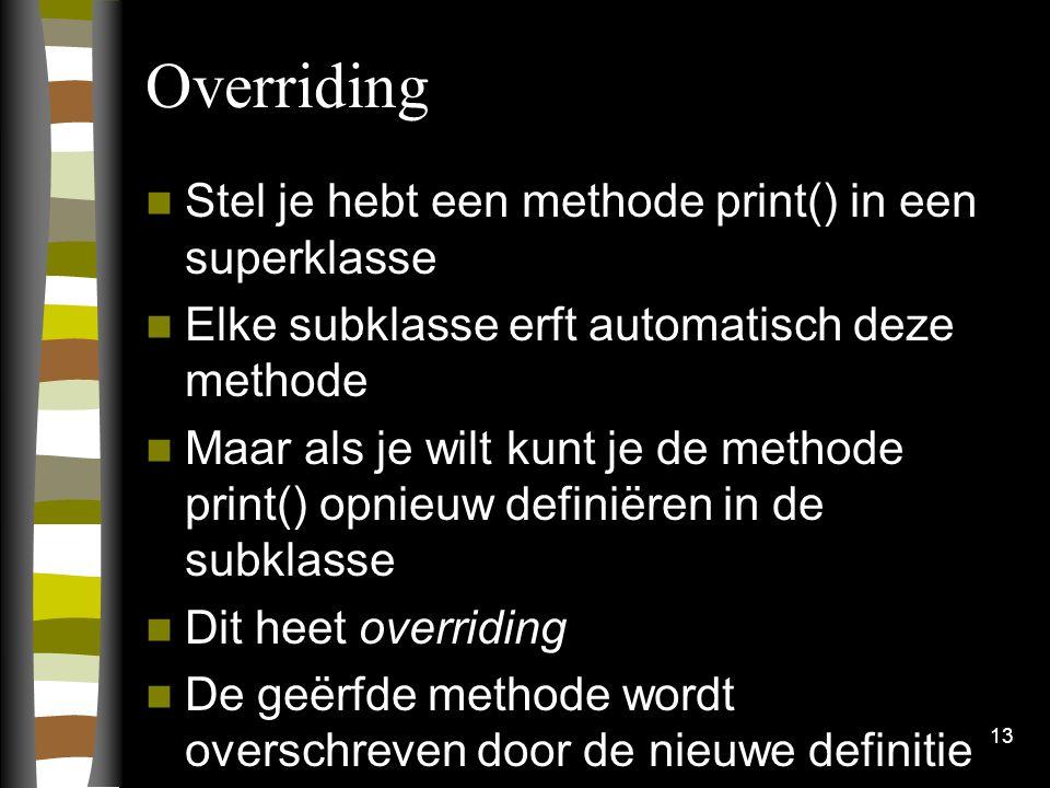 Overriding Stel je hebt een methode print() in een superklasse Elke subklasse erft automatisch deze methode Maar als je wilt kunt je de methode print() opnieuw definiëren in de subklasse Dit heet overriding De geërfde methode wordt overschreven door de nieuwe definitie 13