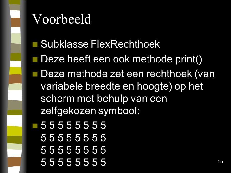 Voorbeeld Subklasse FlexRechthoek Deze heeft een ook methode print() Deze methode zet een rechthoek (van variabele breedte en hoogte) op het scherm met behulp van een zelfgekozen symbool: 5 5 5 5 5 5 5 5 5 5 5 5 5 5 5 5 5 5 5 5 5 5 5 5 5 5 5 5 5 5 5 5 15