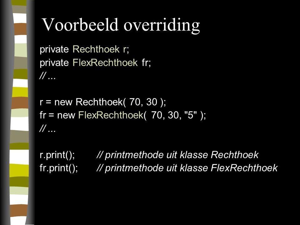 Voorbeeld overriding private Rechthoek r; private FlexRechthoek fr; //...