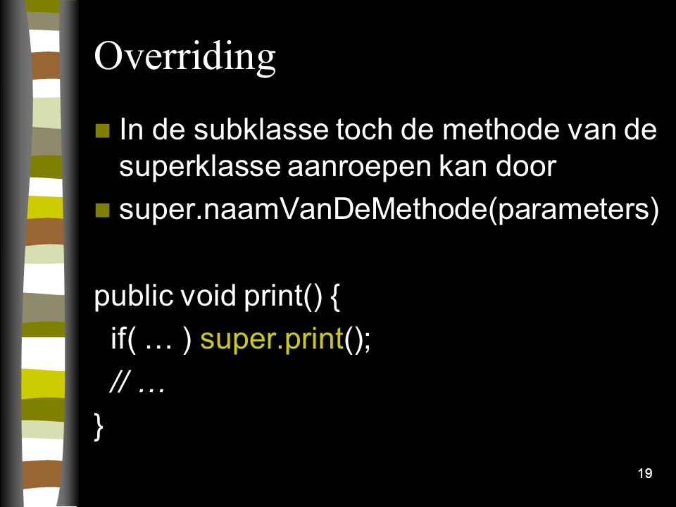 Overriding In de subklasse toch de methode van de superklasse aanroepen kan door super.naamVanDeMethode(parameters) public void print() { if( … ) supe