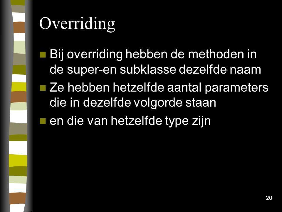 Overriding Bij overriding hebben de methoden in de super-en subklasse dezelfde naam Ze hebben hetzelfde aantal parameters die in dezelfde volgorde staan en die van hetzelfde type zijn 20