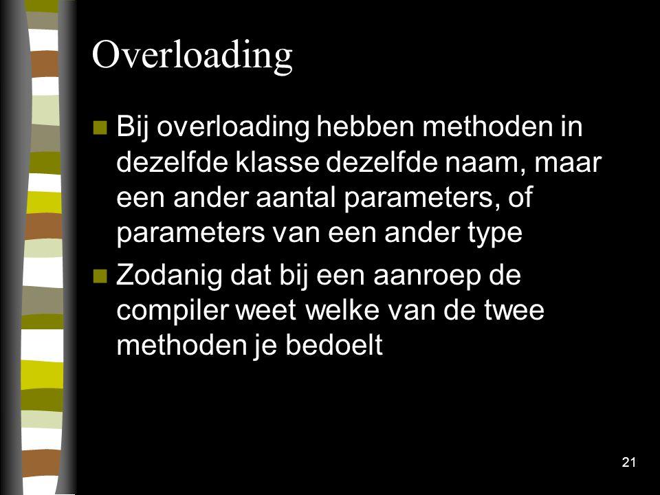Overloading Bij overloading hebben methoden in dezelfde klasse dezelfde naam, maar een ander aantal parameters, of parameters van een ander type Zodanig dat bij een aanroep de compiler weet welke van de twee methoden je bedoelt 21