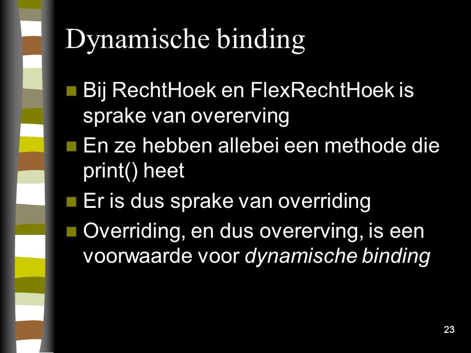 Dynamische binding Bij RechtHoek en FlexRechtHoek is sprake van overerving En ze hebben allebei een methode die print() heet Er is dus sprake van overriding Overriding, en dus overerving, is een voorwaarde voor dynamische binding 23