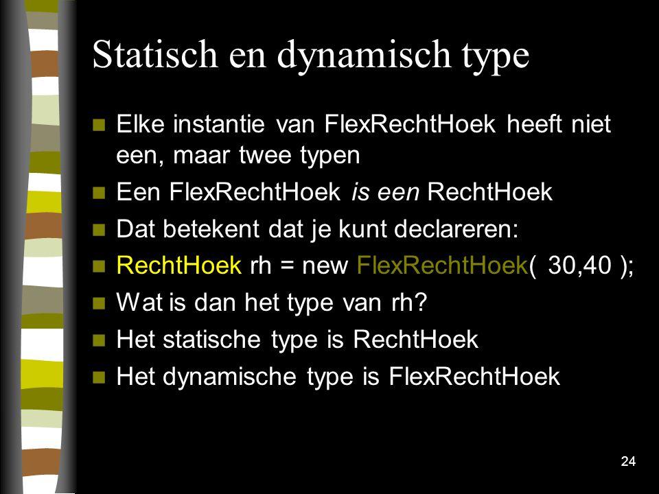 Statisch en dynamisch type Elke instantie van FlexRechtHoek heeft niet een, maar twee typen Een FlexRechtHoek is een RechtHoek Dat betekent dat je kunt declareren: RechtHoek rh = new FlexRechtHoek( 30,40 ); Wat is dan het type van rh.
