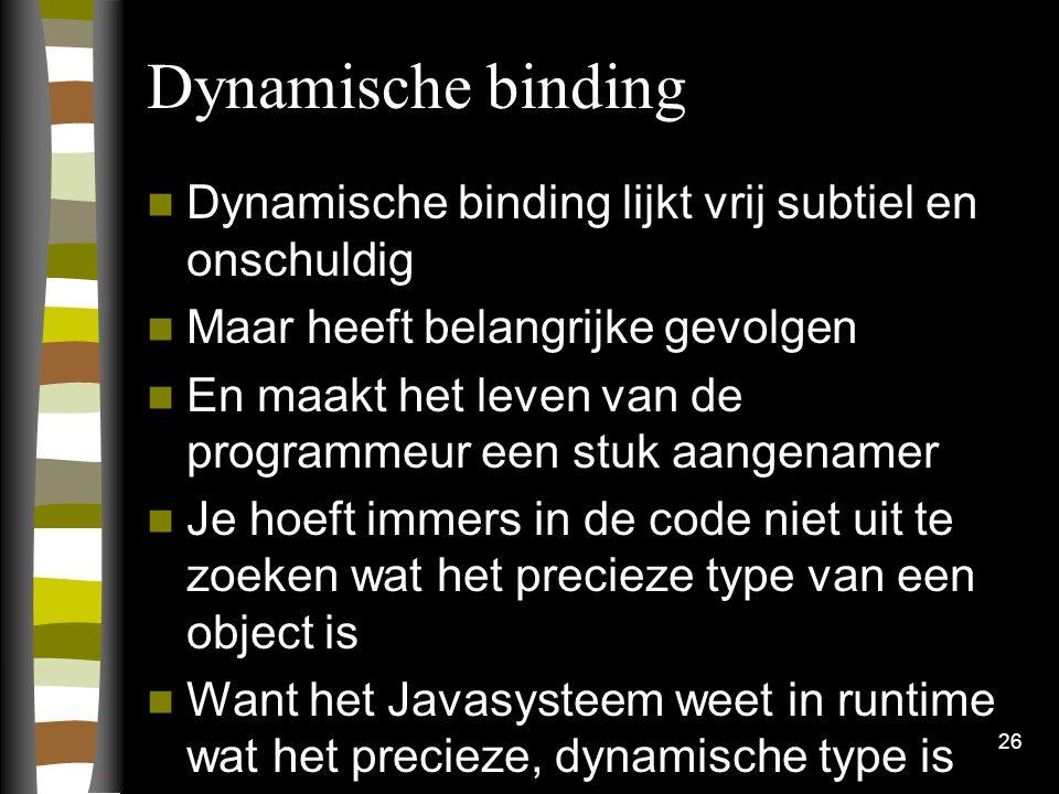 Dynamische binding Dynamische binding lijkt vrij subtiel en onschuldig Maar heeft belangrijke gevolgen En maakt het leven van de programmeur een stuk aangenamer Je hoeft immers in de code niet uit te zoeken wat het precieze type van een object is Want het Javasysteem weet in runtime wat het precieze, dynamische type is 26