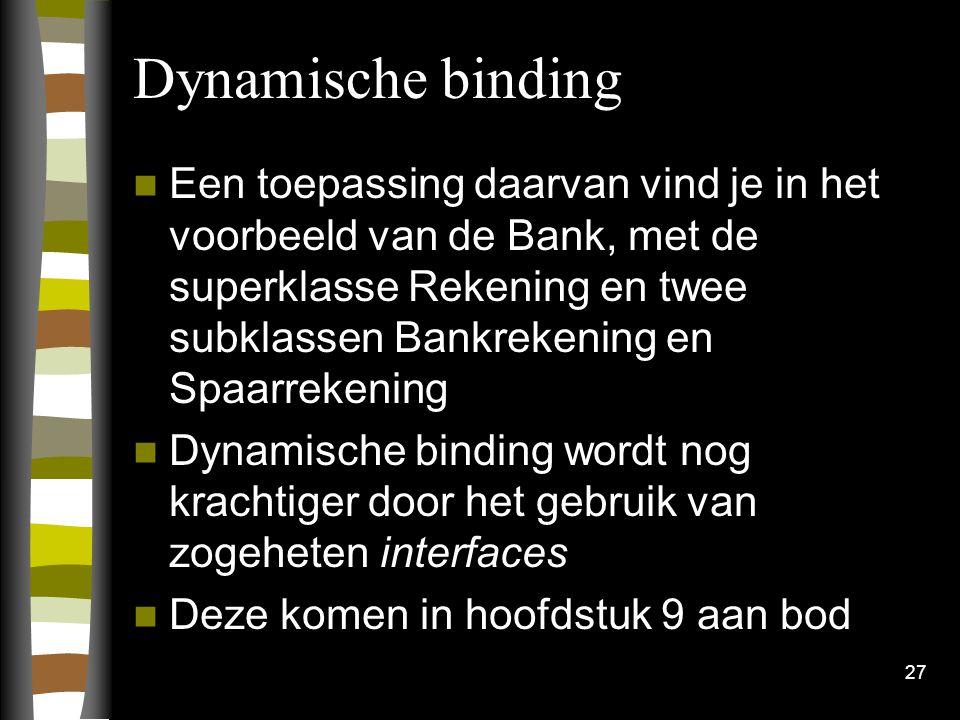 Dynamische binding Een toepassing daarvan vind je in het voorbeeld van de Bank, met de superklasse Rekening en twee subklassen Bankrekening en Spaarrekening Dynamische binding wordt nog krachtiger door het gebruik van zogeheten interfaces Deze komen in hoofdstuk 9 aan bod 27