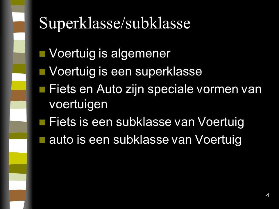 Superklasse/subklasse Voertuig is algemener Voertuig is een superklasse Fiets en Auto zijn speciale vormen van voertuigen Fiets is een subklasse van Voertuig auto is een subklasse van Voertuig 4