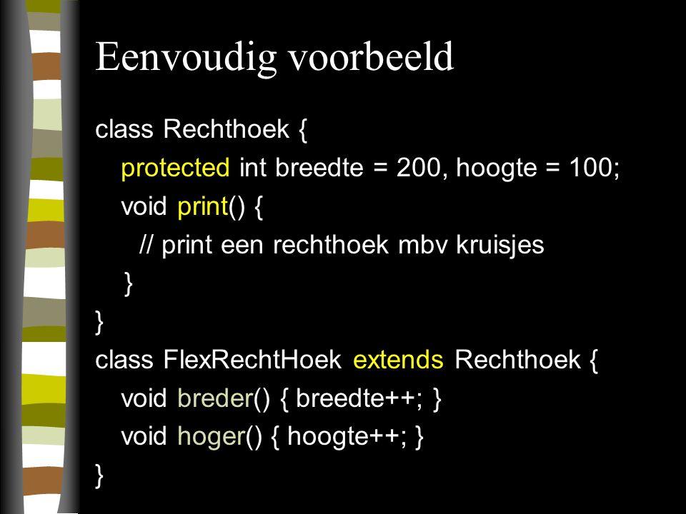 Eenvoudig voorbeeld class Rechthoek { protected int breedte = 200, hoogte = 100; void print() { // print een rechthoek mbv kruisjes } class FlexRechtHoek extends Rechthoek { void breder() { breedte++; } void hoger() { hoogte++; } }