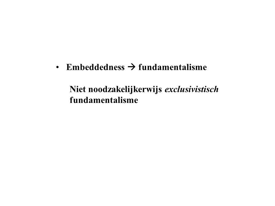 Embeddedness  fundamentalisme Niet noodzakelijkerwijs exclusivistisch fundamentalisme
