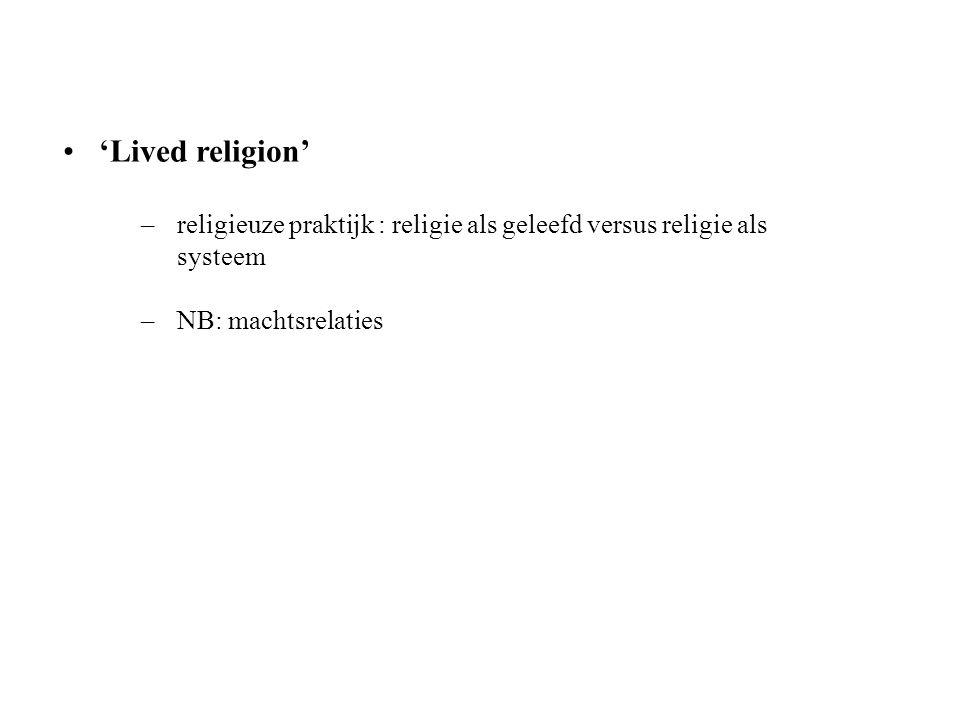 'Lived religion' –religieuze praktijk : religie als geleefd versus religie als systeem –NB: machtsrelaties
