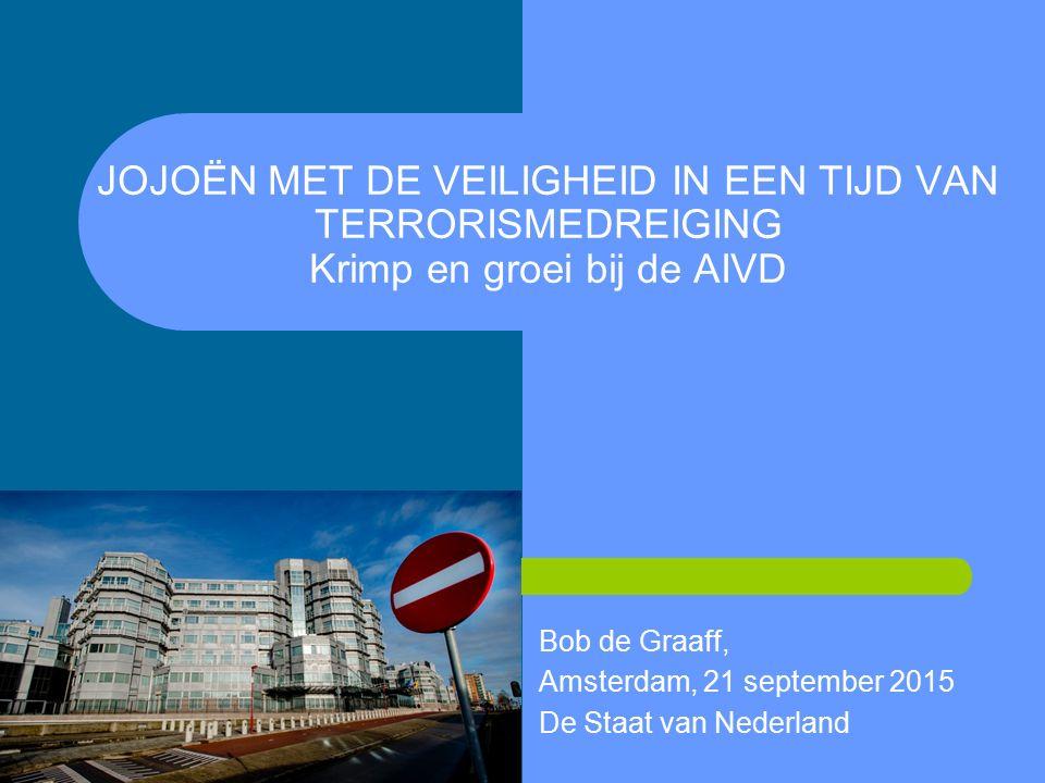 JOJOËN MET DE VEILIGHEID IN EEN TIJD VAN TERRORISMEDREIGING Krimp en groei bij de AIVD Bob de Graaff, Amsterdam, 21 september 2015 De Staat van Nederland