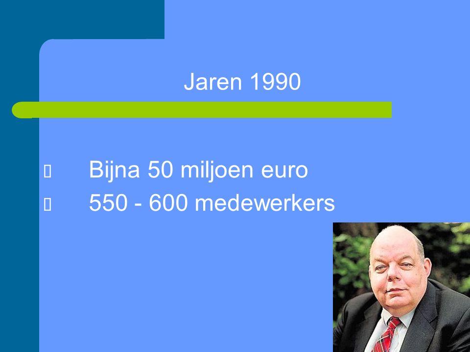Jaren 1990  Bijna 50 miljoen euro  550 - 600 medewerkers