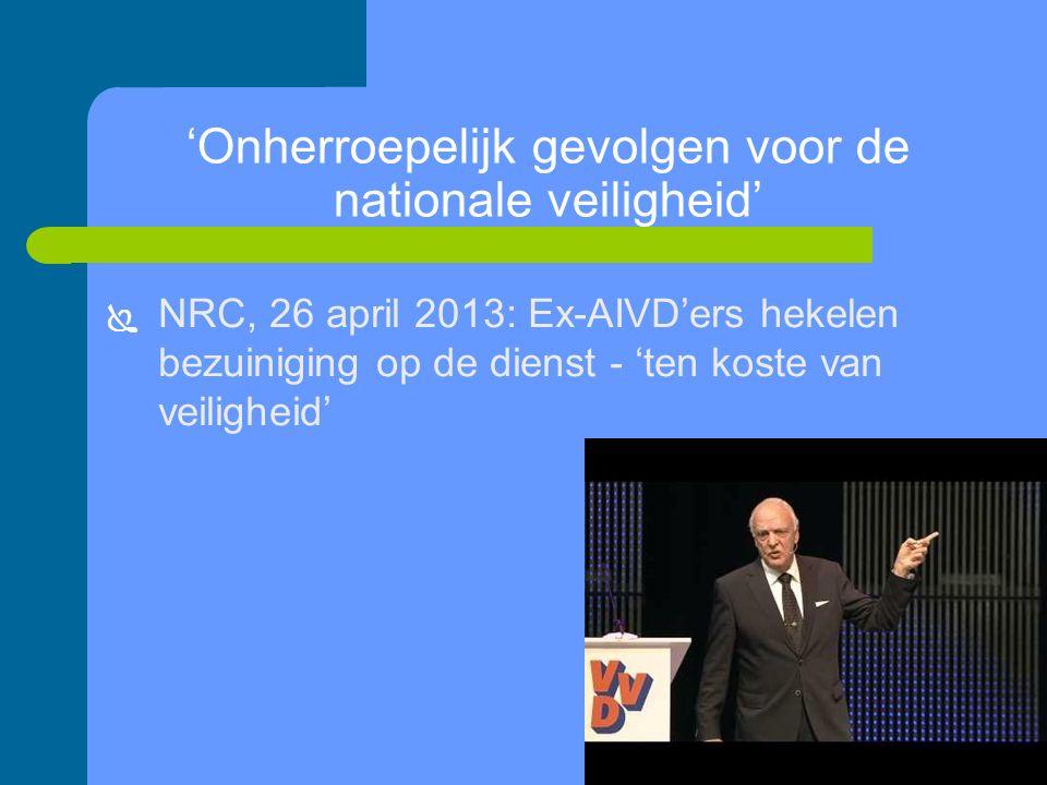 'Onherroepelijk gevolgen voor de nationale veiligheid'  NRC, 26 april 2013: Ex-AIVD'ers hekelen bezuiniging op de dienst - 'ten koste van veiligheid'